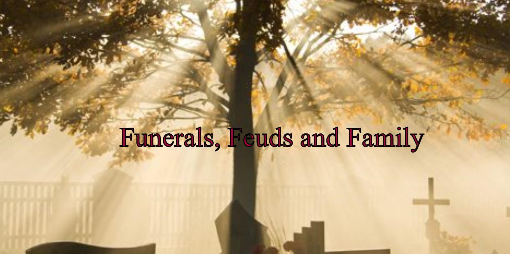 Funerals, Feuds and Families